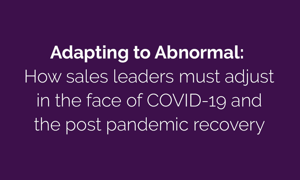Adapting To Abnormal: How Sales Leaders Must Adjust In The Face Of COVID-19 And The Post Pandemic Recovery